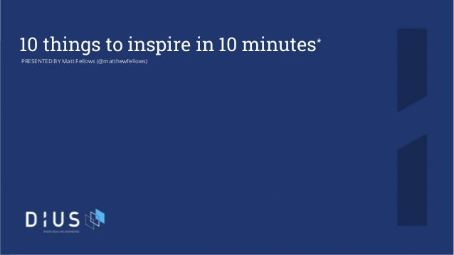 10 things to inspire in 10 minutes* PRESENTED BY Matt Fellows (@matthewfellows)
