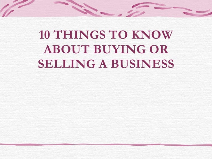 10 THINGS TO KNOW ABOUT BUYING OR SELLING A BUSINESS
