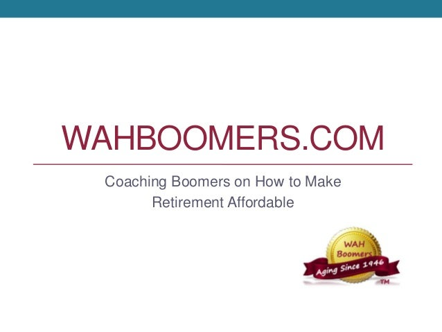 WAHBOOMERS.COM Coaching Boomers on How to Make Retirement Affordable