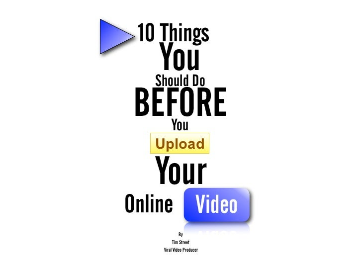 10 Things  You Should DoBEFORE    You   Upload   YourOnline Video              By          Tim Street    Viral Video Produ...