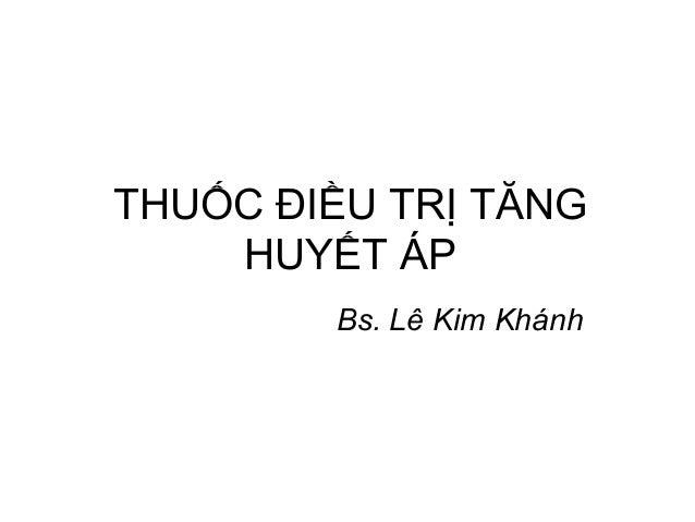 THUỐC ĐIỀU TRỊ TĂNG HUYẾT ÁP Bs. Lê Kim Khánh