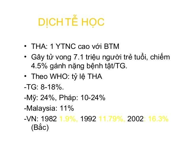 • THA: 1 YTNC cao với BTM • Gây tử vong 7.1 triệu người trẻ tuổi, chiếm 4.5% gánh nặng bệnh tật/TG. • Theo WHO: tỷ lệ THA ...