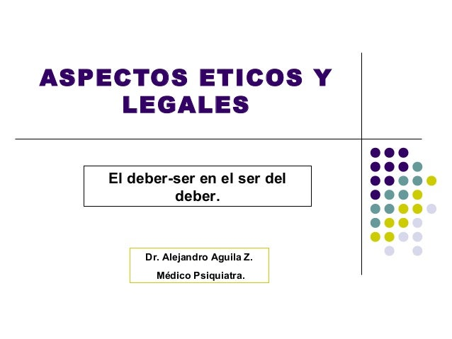 ASPECTOS ETICOS Y    LEGALES    El deber-ser en el ser del             deber.         Dr. Alejandro Aguila Z.           Mé...