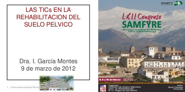 LAS TICs EN LA         REHABILITACION DEL           SUELO PELVICO            Dra. I. García Montes            9 de marzo d...