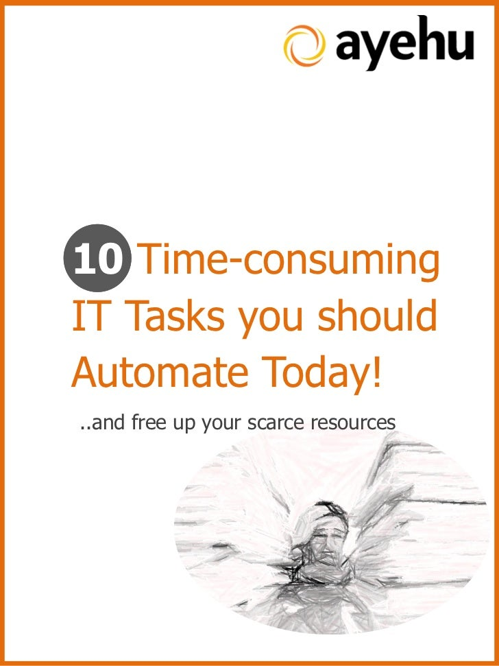 10 Time-consumingIT Tasks you shouldAutomate Today!..and free up your scarce resources