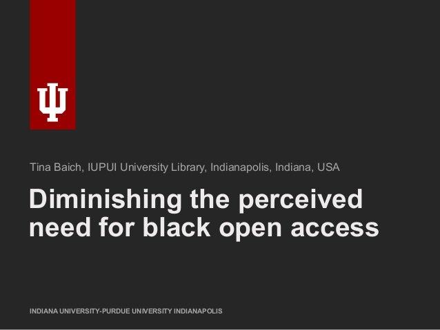 Diminishing the perceived need for black open access INDIANA UNIVERSITY-PURDUE UNIVERSITY INDIANAPOLIS Tina Baich, IUPUI U...
