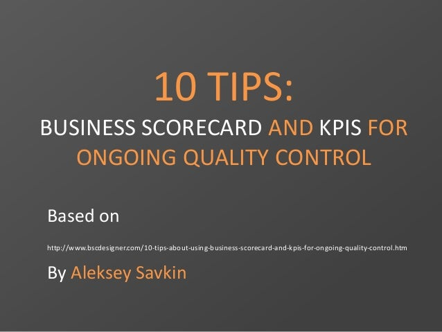 10 TIPS:  BUSINESS SCORECARD AND KPIS FOR  ONGOING QUALITY CONTROL  Based on  http://www.bscdesigner.com/10-tips-about-usi...