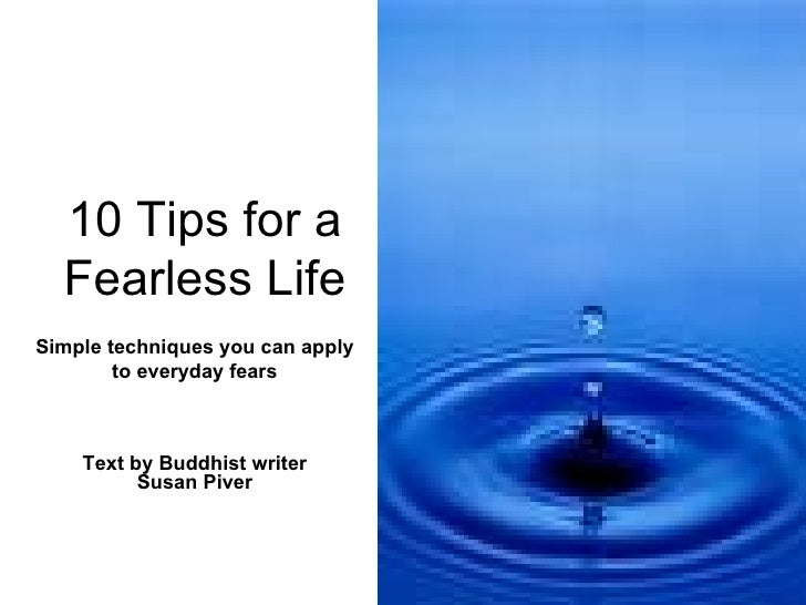 10 Tips for a Fearless Life Text by  Buddhist writer  Susan Piver Simple techniques you can apply to everyday fears