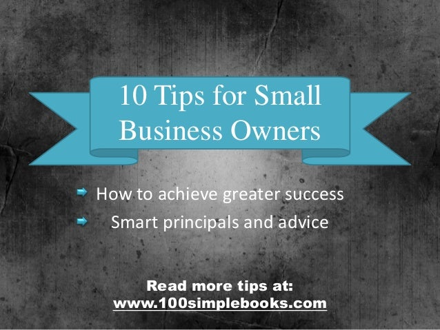 10 Tips for Small Business Owners How to achieve greater success Smart principals and advice Read more tips at: www.100sim...