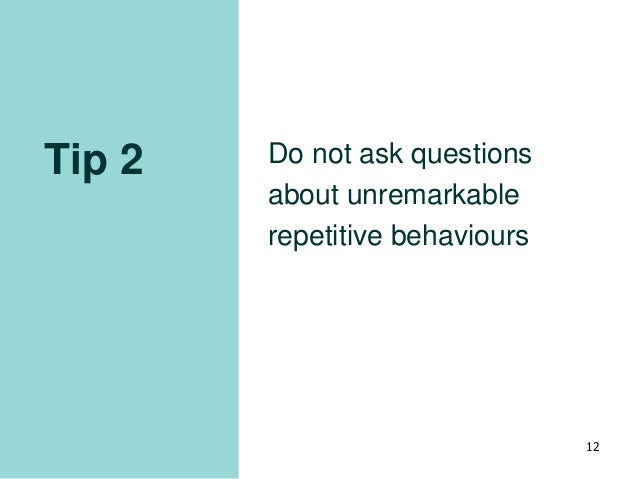 Tip 2 Do not ask questions about unremarkable repetitive behaviours 12