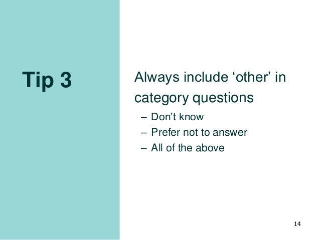 Tip 3 Always include 'other' in category questions – Don't know – Prefer not to answer – All of the above 14