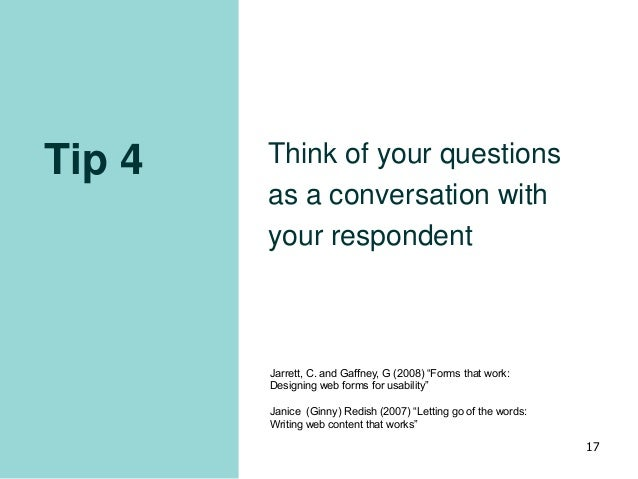 """Tip 4 Think of your questions as a conversation with your respondent 17 Jarrett, C. and Gaffney, G (2008) """"Forms that work..."""