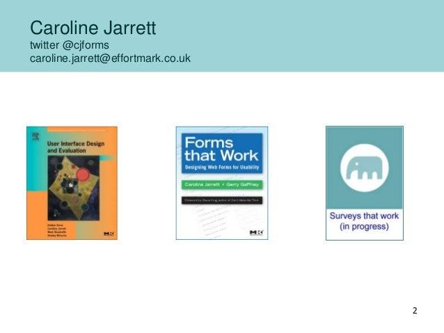 Caroline Jarrett twitter @cjforms caroline.jarrett@effortmark.co.uk 2