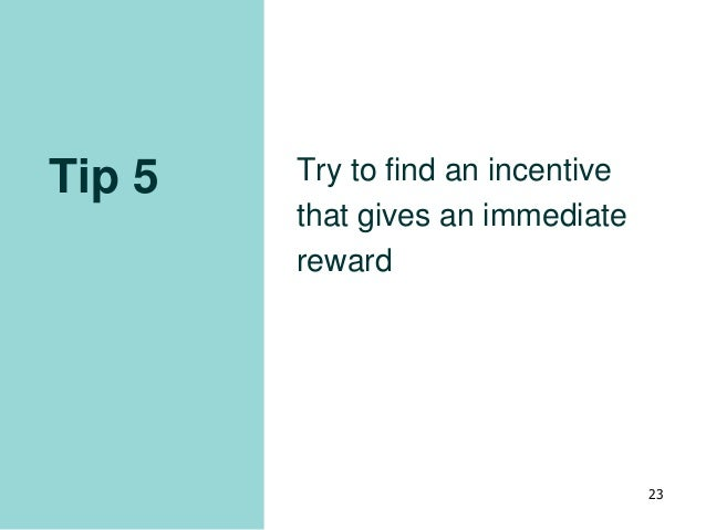Tip 5 Try to find an incentive that gives an immediate reward 23