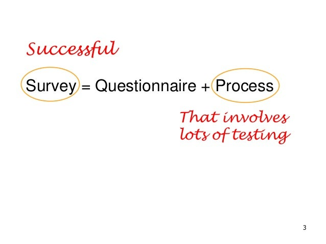 Survey = Questionnaire + Process Successful That involves lots of testing 3