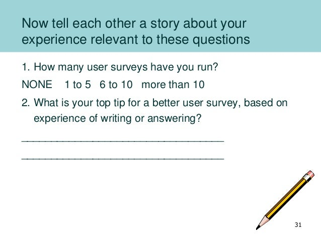 Now tell each other a story about your experience relevant to these questions 1. How many user surveys have you run? NONE ...