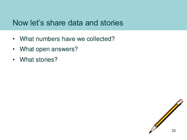 Now let's share data and stories • What numbers have we collected? • What open answers? • What stories? 32