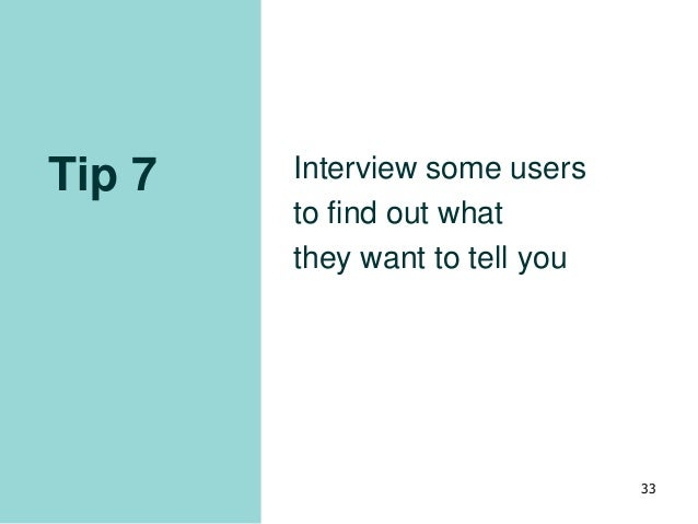 Tip 7 Interview some users to find out what they want to tell you 33