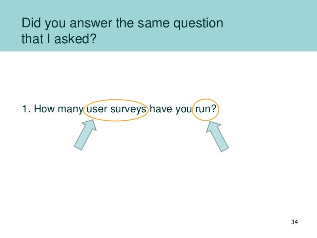 Did you answer the same question that I asked? 1. How many user surveys have you run? 34