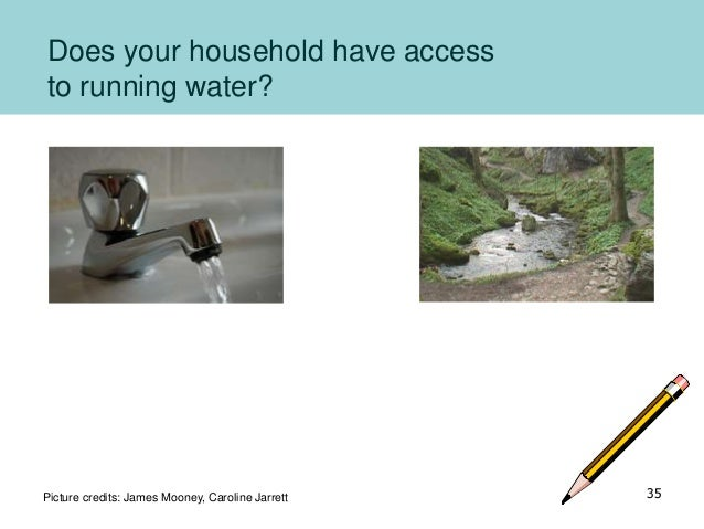 Does your household have access to running water? Picture credits: James Mooney, Caroline Jarrett 35