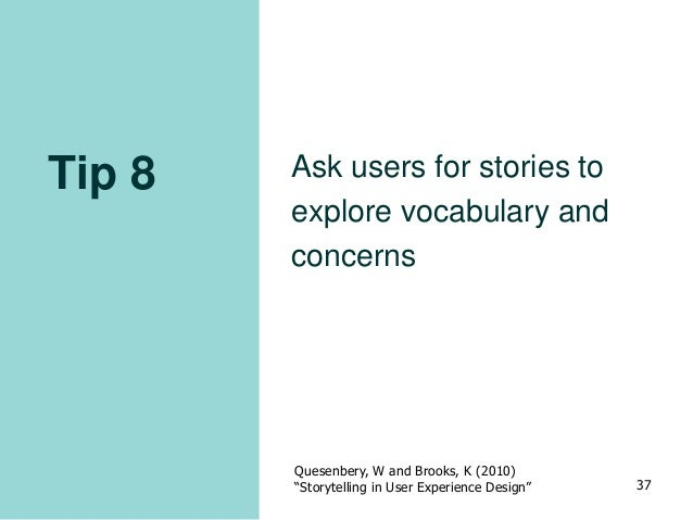 """Tip 8 Ask users for stories to explore vocabulary and concerns Quesenbery, W and Brooks, K (2010) """"Storytelling in User Ex..."""