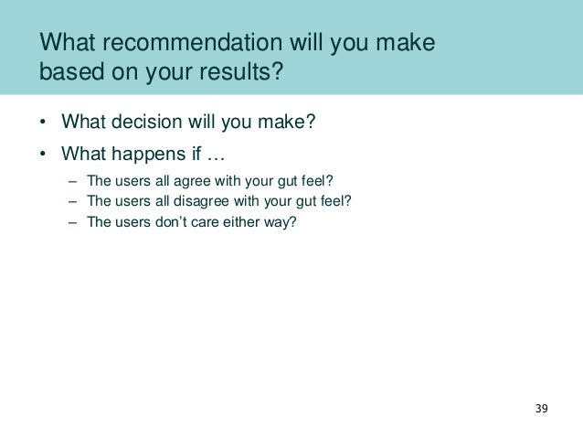 What recommendation will you make based on your results? • What decision will you make? • What happens if … – The users al...