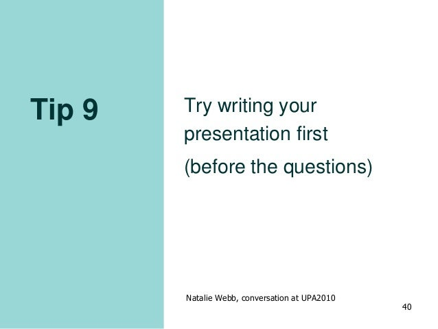 Tip 9 Try writing your presentation first (before the questions) Natalie Webb, conversation at UPA2010 40