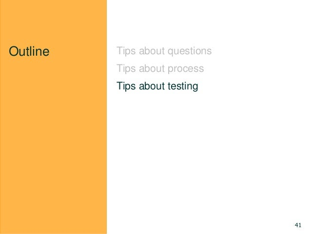Outline Tips about questions Tips about process Tips about testing 41
