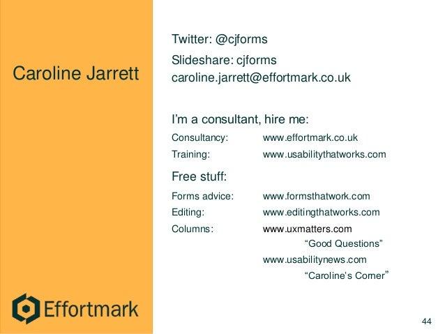 Caroline Jarrett Twitter: @cjforms Slideshare: cjforms caroline.jarrett@effortmark.co.uk I'm a consultant, hire me: Consul...