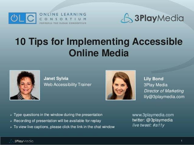 1 10 Tips for Implementing Accessible Online Media Janet Sylvia Web Accessibility Trainer www.3playmedia.com twitter: @3pl...