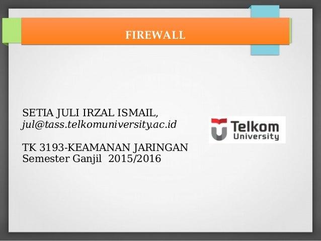 SETIA JULI IRZAL ISMAIL, jul@tass.telkomuniversity.ac.id TK 3193-KEAMANAN JARINGAN Semester Ganjil 2015/2016 FIREWALLFIREW...