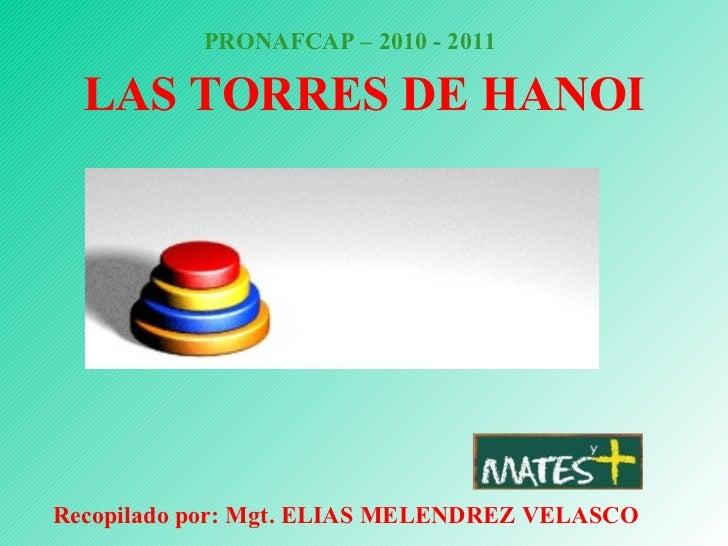 LAS TORRES DE HANOI PRONAFCAP – 2010 - 2011 Recopilado por: Mgt. ELIAS MELENDREZ VELASCO