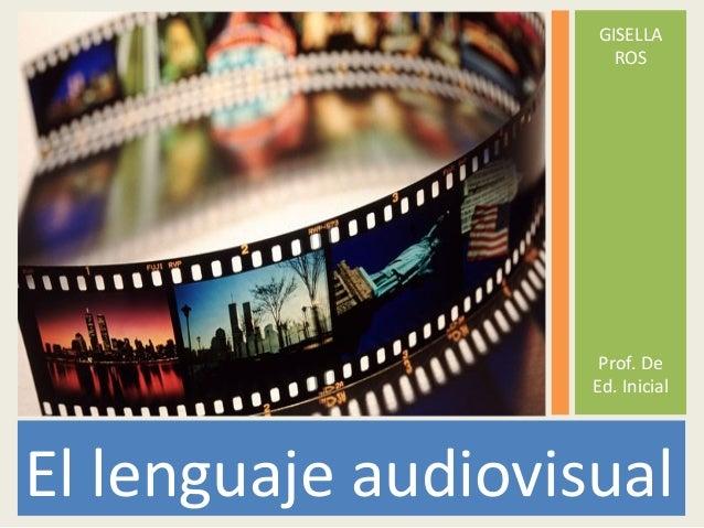 GISELLA                      ROS                     Prof. De                    Ed. InicialEl lenguaje audiovisual