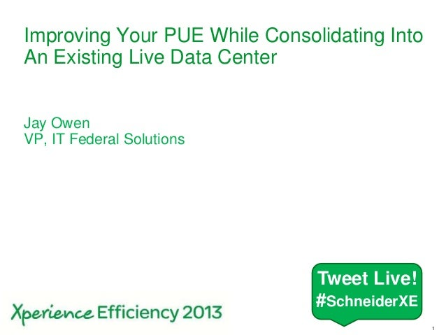 1Improving Your PUE While Consolidating IntoAn Existing Live Data CenterJay OwenVP, IT Federal SolutionsTweet Live!#Schnei...