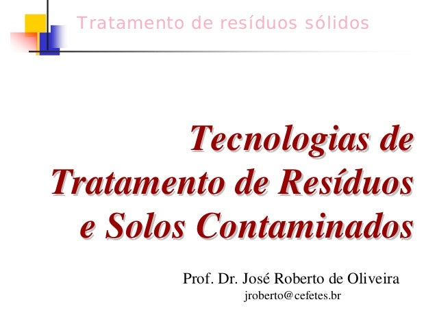Tratamento de resíduos sólidos  Tecnologias de  Tratamento de Resíduos  e Solos Contaminados  Prof. Dr. José Roberto de Ol...