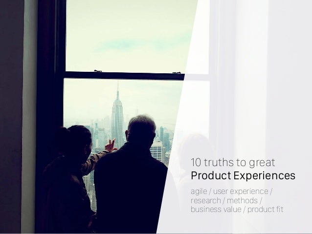 10 truths to great Product Experiences agile / user experience / research / methods / business value / product fit