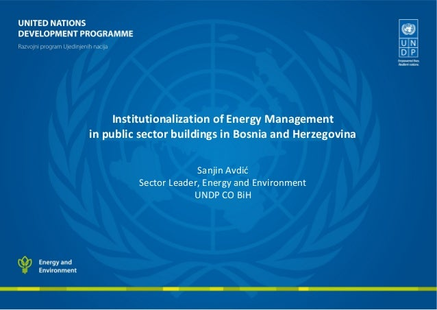 Institutionalization of Energy Management in public sector buildings in Bosnia and Herzegovina Sanjin Avdić Sector Leader,...