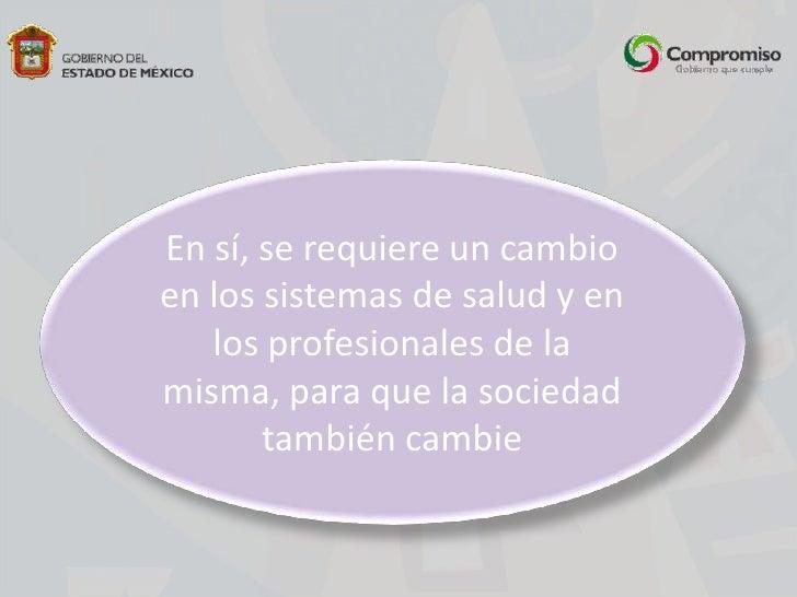 En sí, se requiere un cambio en los sistemas de salud y en los profesionales de la misma, para que la sociedad también cam...