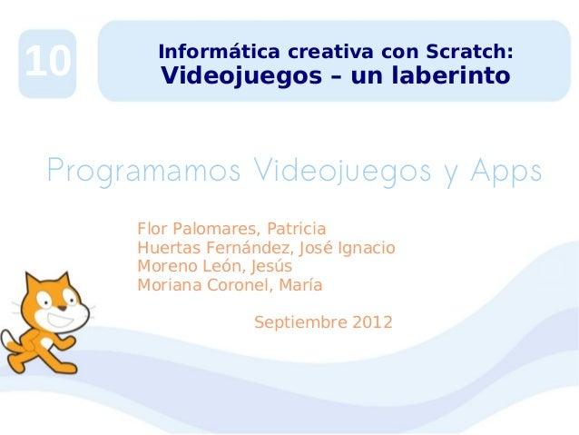 10  Informática creativa con Scratch:  Videojuegos – un laberinto  Programamos Videojuegos y Apps Flor Palomares, Patricia...