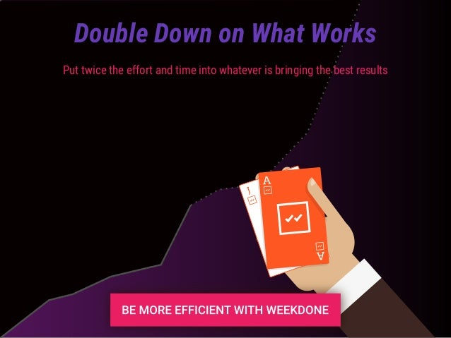 Put twice the effort and time into whatever is bringing the best results Double Down on What Works