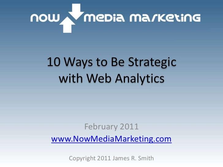 10 Ways to Be Strategicwith Web Analytics<br />February 2011<br />www.NowMediaMarketing.com<br />Copyright 2011 James R. S...