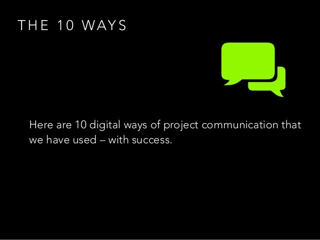 T H E 1 0 WAY S Here are 10 digital ways of project communication that we have used – with success.