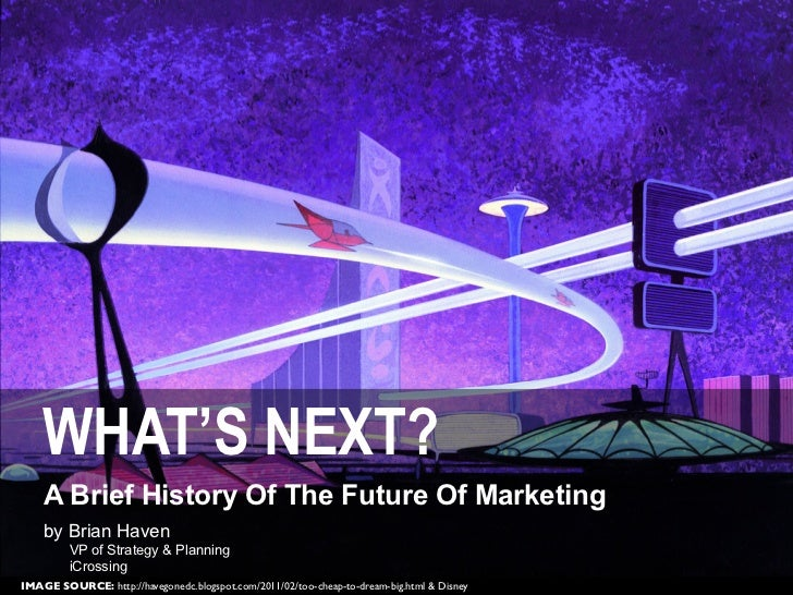 WHAT'S NEXT?    A Brief History Of The Future Of Marketing    by Brian Haven         VP of Strategy & Planning         iCr...