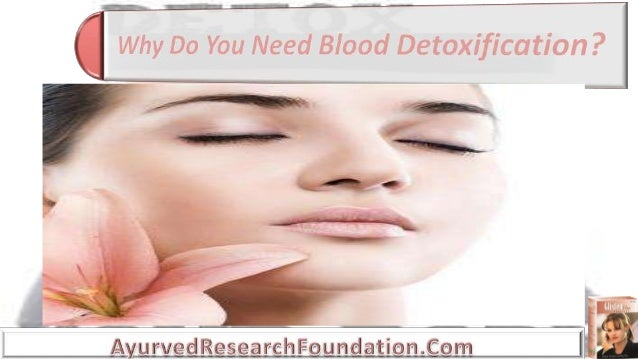 • Why do you need blood detoxification or blood cleansing? • Blood purification is the process of removing dangerous toxin...