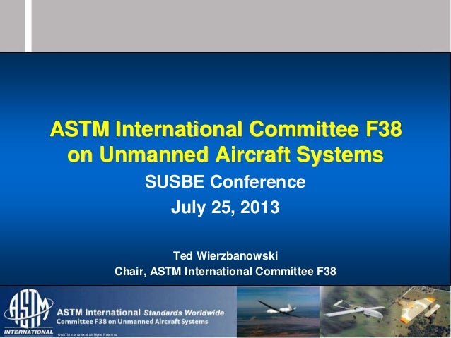 © ASTM International. All Rights Reserved. ASTM International Committee F38 on Unmanned Aircraft Systems SUSBE Conference ...