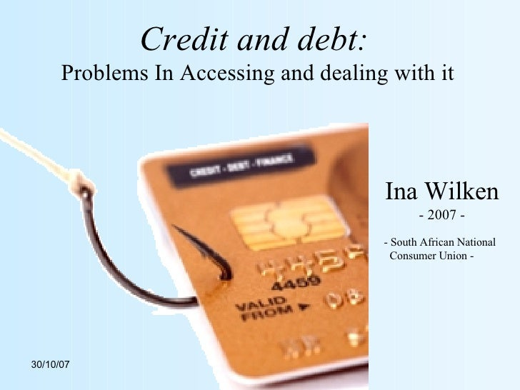 Credit and debt:   Problems In Accessing and dealing with it Ina Wilken - 2007 - - South African National Consumer Union -