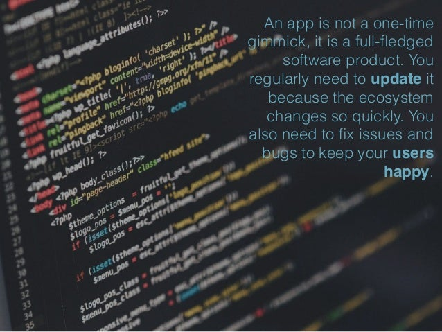 An app is not a one-time gimmick, it is a full-fledged software product. You regularly need to update it because the ecosys...