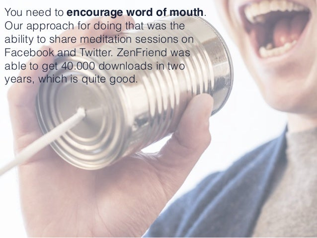 You need to encourage word of mouth. Our approach for doing that was the ability to share meditation sessions on Facebook ...