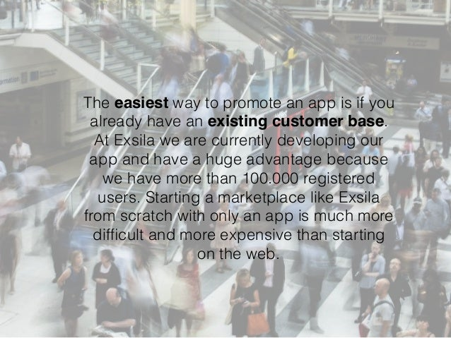 The easiest way to promote an app is if you already have an existing customer base. At Exsila we are currently developing ...