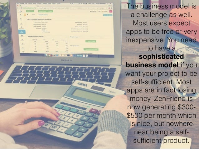 The business model is a challenge as well. Most users expect apps to be free or very inexpensive. You need to have a sophi...